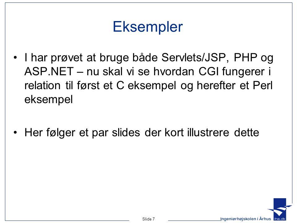 Ingeniørhøjskolen i Århus Slide 7 Eksempler I har prøvet at bruge både Servlets/JSP, PHP og ASP.NET – nu skal vi se hvordan CGI fungerer i relation til først et C eksempel og herefter et Perl eksempel Her følger et par slides der kort illustrere dette