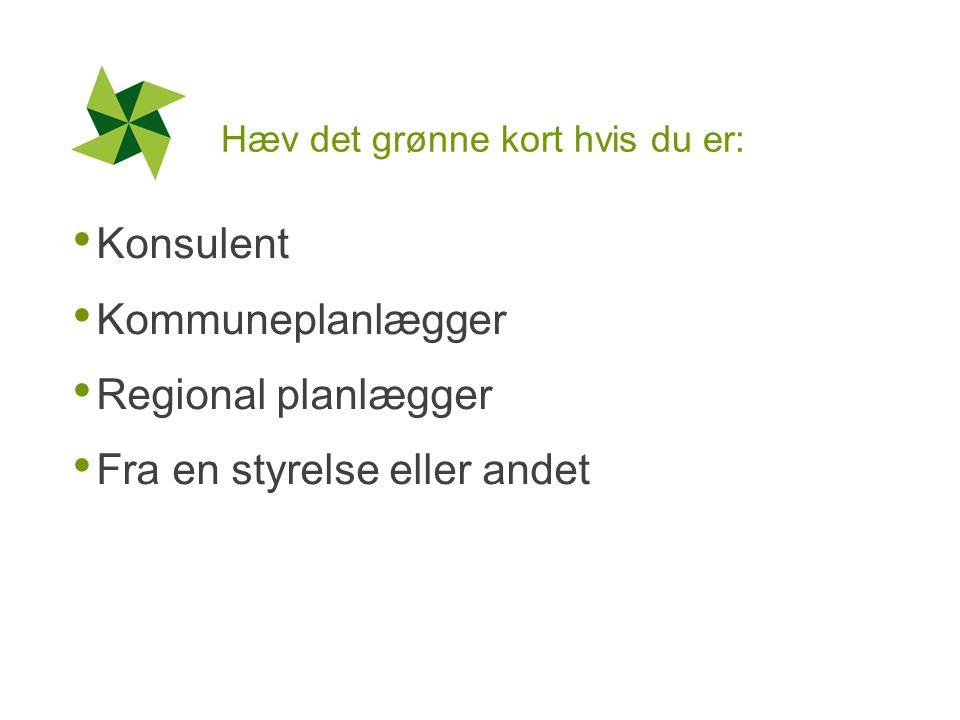 Hæv det grønne kort hvis du er: Konsulent Kommuneplanlægger Regional planlægger Fra en styrelse eller andet