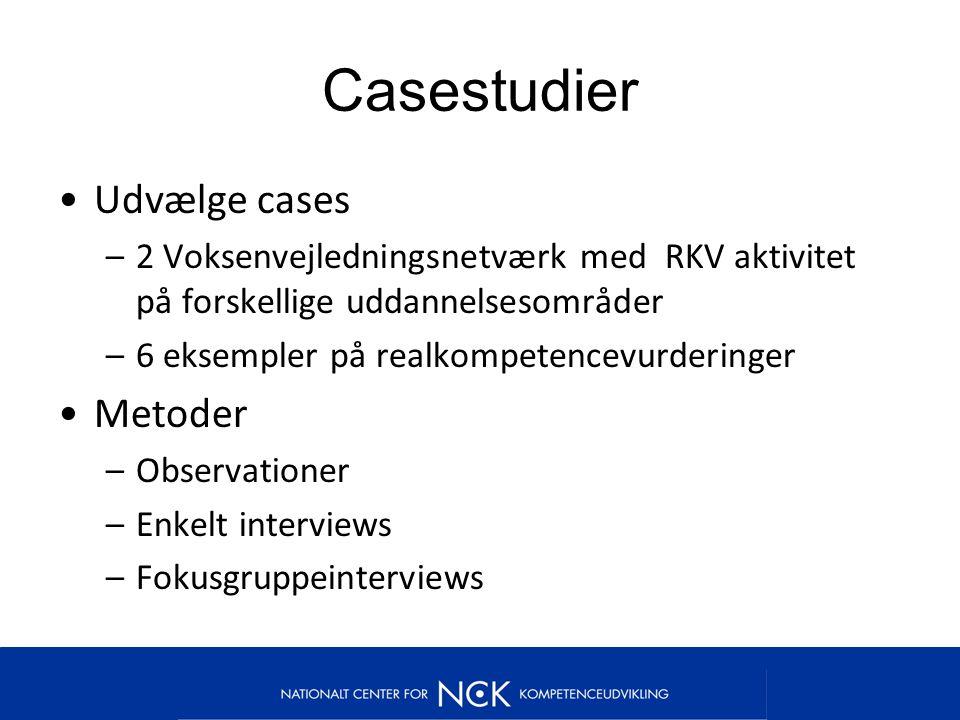Casestudier Udvælge cases –2 Voksenvejledningsnetværk med RKV aktivitet på forskellige uddannelsesområder –6 eksempler på realkompetencevurderinger Metoder –Observationer –Enkelt interviews –Fokusgruppeinterviews