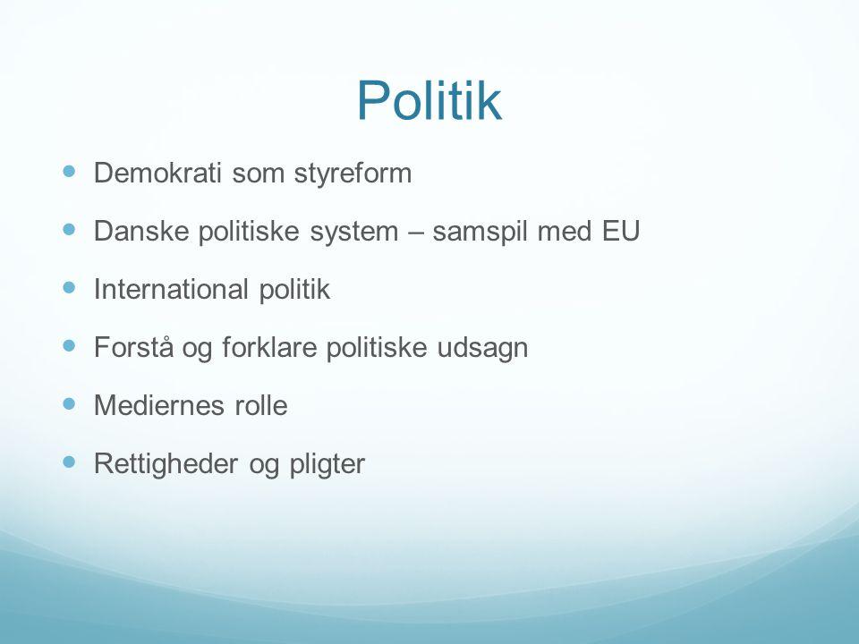 Demokrati som styreform Danske politiske system – samspil med EU International politik Forstå og forklare politiske udsagn Mediernes rolle Rettigheder og pligter
