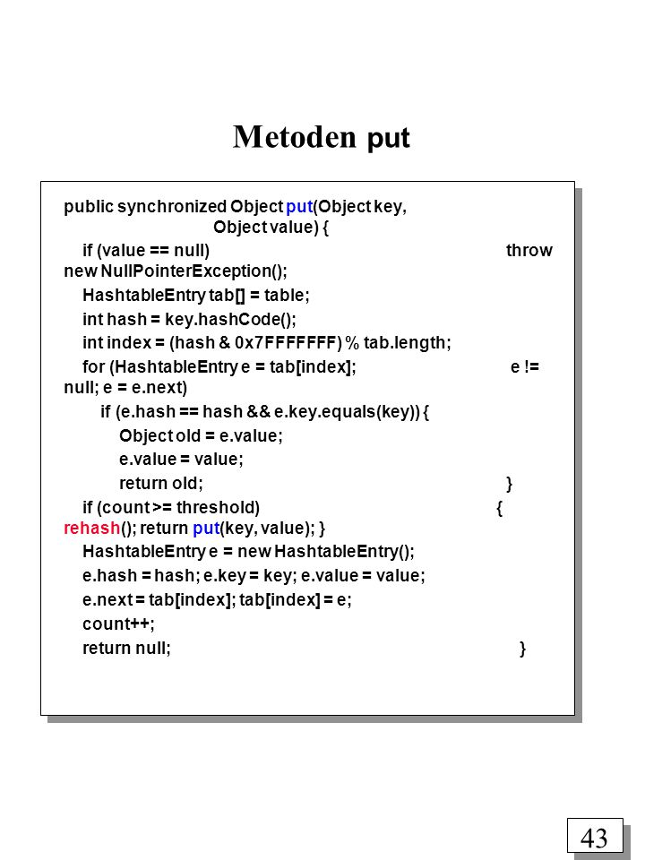 42 Metoden get (benytter separat kædning) class HashtableEntry { int hash; Object key; Object value; HashtableEntry next; } private HashtableEntry table[]; private int count; private int threshold; private float loadFactor; public synchronized Object get(Object key) { HashtableEntry tab[] = table; int hash = key.hashCode(); int index = (hash & 0x7FFFFFFF) % tab.length; for (HashtableEntry e = tab[index]; e != null; e = e.next) if (e.hash == hash && e.key.equals(key)) return e.value; return null; }