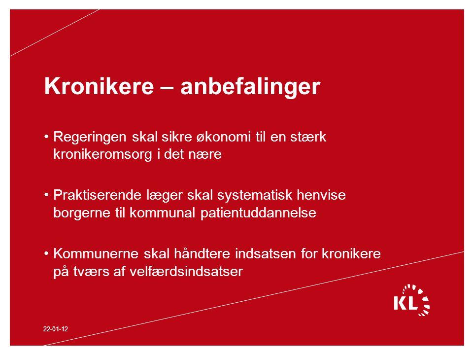 Kronikere – anbefalinger Regeringen skal sikre økonomi til en stærk kronikeromsorg i det nære Praktiserende læger skal systematisk henvise borgerne til kommunal patientuddannelse Kommunerne skal håndtere indsatsen for kronikere på tværs af velfærdsindsatser 22-01-12
