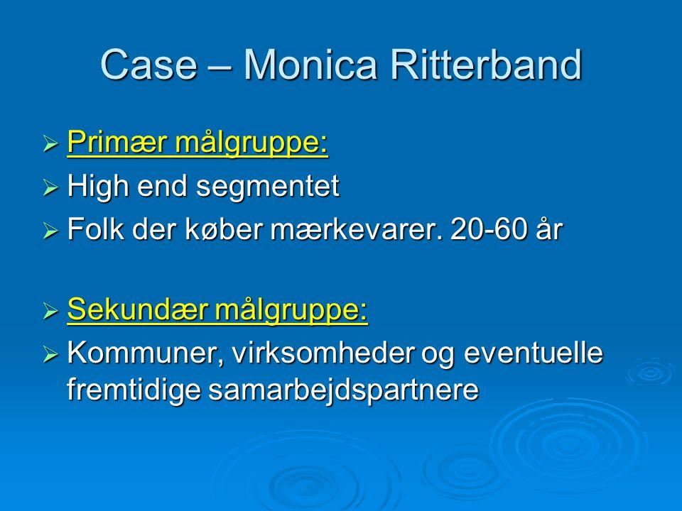 Case – Monica Ritterband  Primær målgruppe:  High end segmentet  Folk der køber mærkevarer.