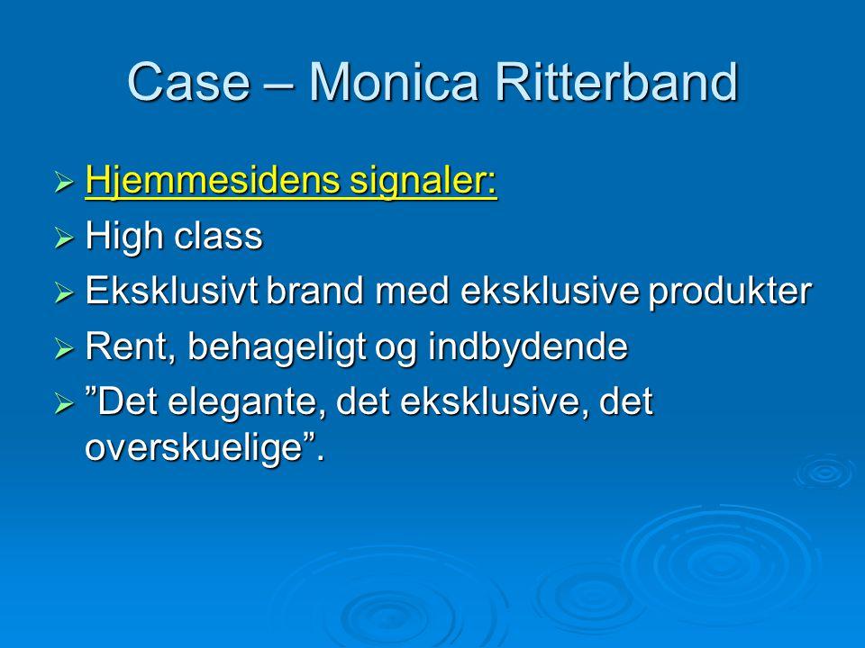 Case – Monica Ritterband  Hjemmesidens signaler:  High class  Eksklusivt brand med eksklusive produkter  Rent, behageligt og indbydende  Det elegante, det eksklusive, det overskuelige .