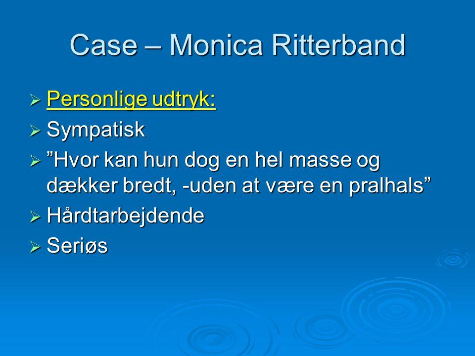Case – Monica Ritterband  Personlige udtryk:  Sympatisk  Hvor kan hun dog en hel masse og dækker bredt, -uden at være en pralhals  Hårdtarbejdende  Seriøs