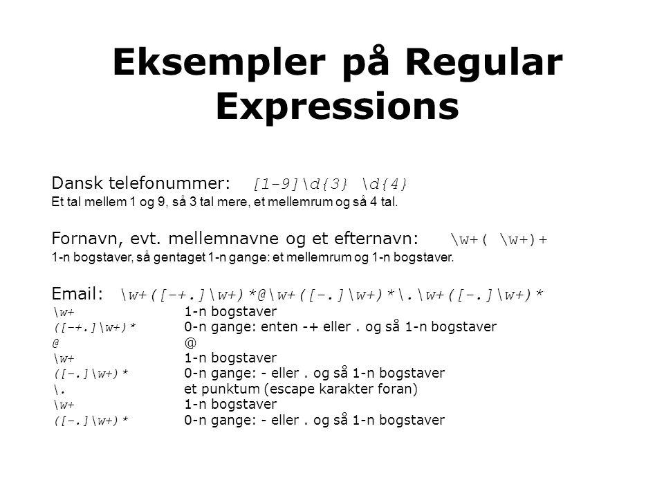 Eksempler på Regular Expressions Dansk telefonummer: [1-9]\d{3} \d{4} Et tal mellem 1 og 9, så 3 tal mere, et mellemrum og så 4 tal.