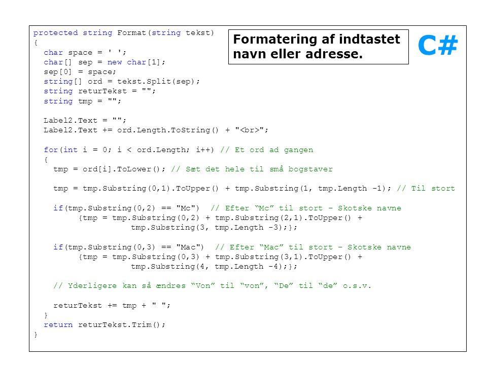 protected string Format(string tekst) { char space = ; char[] sep = new char[1]; sep[0] = space; string[] ord = tekst.Split(sep); string returTekst = ; string tmp = ; Label2.Text = ; Label2.Text += ord.Length.ToString() + ; for(int i = 0; i < ord.Length; i++) // Et ord ad gangen { tmp = ord[i].ToLower(); // Sæt det hele til små bogstaver tmp = tmp.Substring(0,1).ToUpper() + tmp.Substring(1, tmp.Length -1); // Til stort if(tmp.Substring(0,2) == Mc ) // Efter Mc til stort – Skotske navne {tmp = tmp.Substring(0,2) + tmp.Substring(2,1).ToUpper() + tmp.Substring(3, tmp.Length -3);}; if(tmp.Substring(0,3) == Mac ) // Efter Mac til stort – Skotske navne {tmp = tmp.Substring(0,3) + tmp.Substring(3,1).ToUpper() + tmp.Substring(4, tmp.Length -4);}; // Yderligere kan så ændres Von til von , De til de o.s.v.
