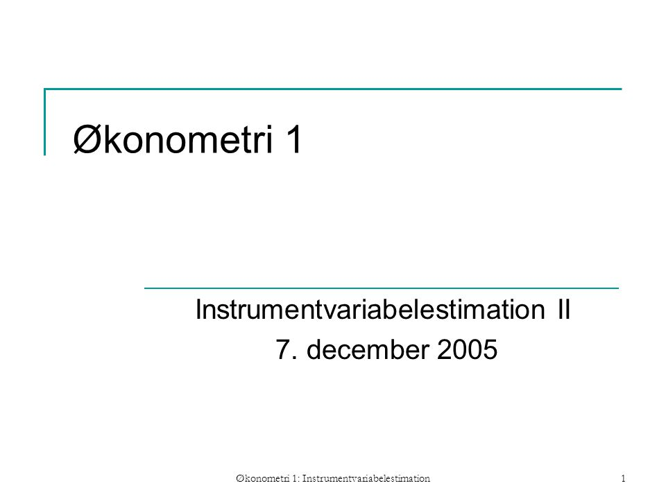Økonometri 1: Instrumentvariabelestimation1 Økonometri 1 Instrumentvariabelestimation II 7.