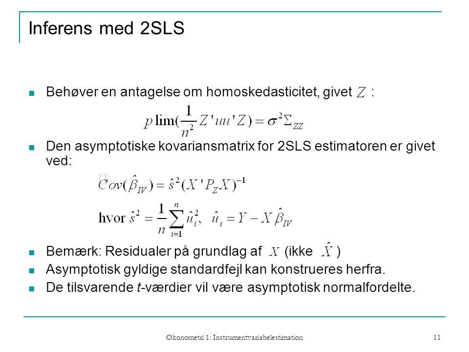 Økonometri 1: Instrumentvariabelestimation 11 Inferens med 2SLS Behøver en antagelse om homoskedasticitet, givet : Den asymptotiske kovariansmatrix for 2SLS estimatoren er givet ved: Bemærk: Residualer på grundlag af (ikke ) Asymptotisk gyldige standardfejl kan konstrueres herfra.