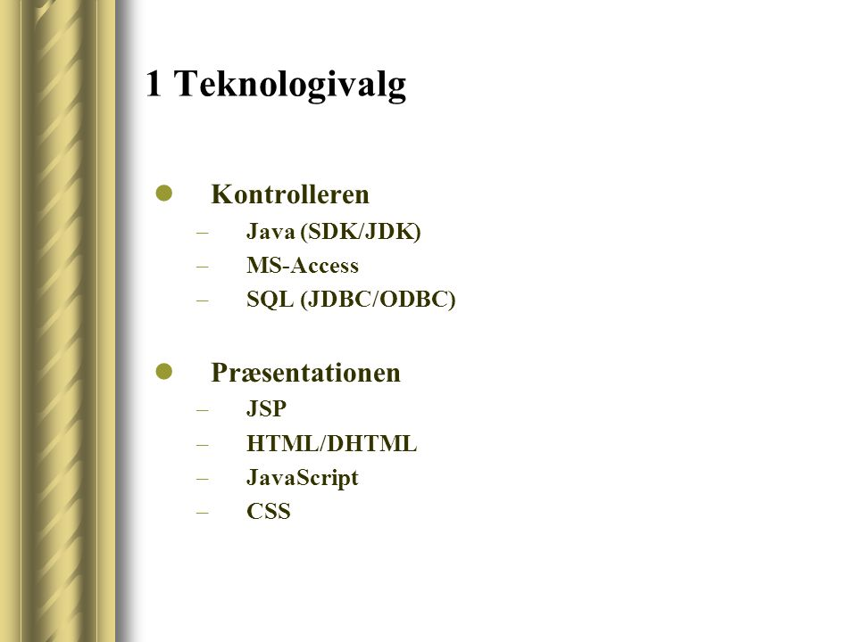 1 Teknologivalg Kontrolleren –Java (SDK/JDK) –MS-Access –SQL (JDBC/ODBC) Præsentationen –JSP –HTML/DHTML –JavaScript –CSS