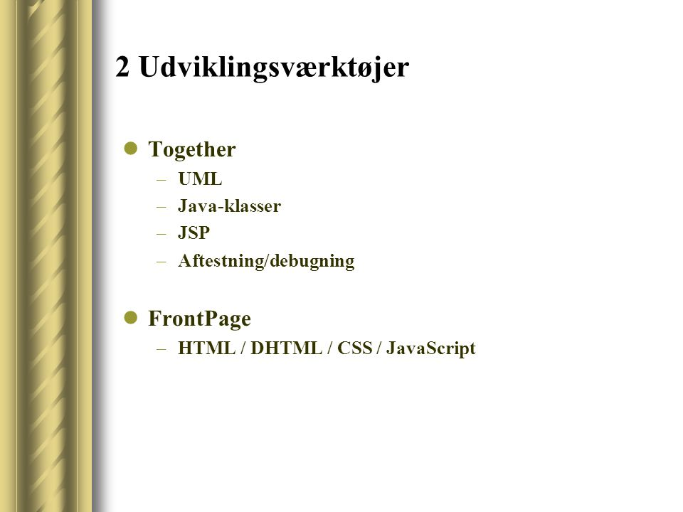 2 Udviklingsværktøjer Together –UML –Java-klasser –JSP –Aftestning/debugning FrontPage –HTML / DHTML / CSS / JavaScript