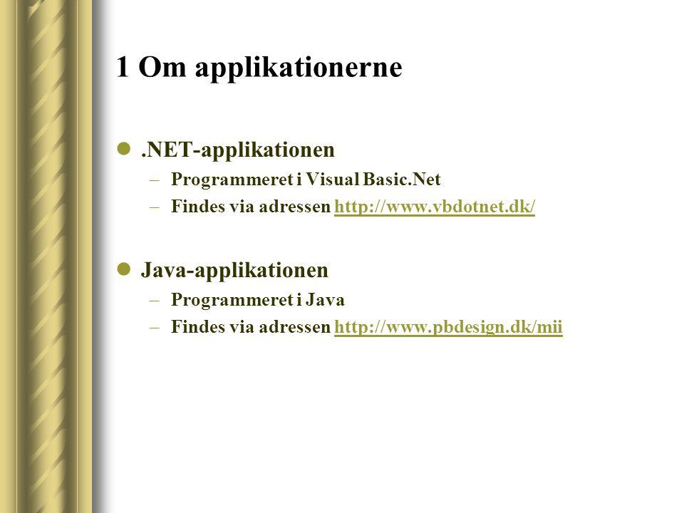 1 Om applikationerne.NET-applikationen –Programmeret i Visual Basic.Net –Findes via adressen http://www.vbdotnet.dk/http://www.vbdotnet.dk/ Java-applikationen –Programmeret i Java –Findes via adressen http://www.pbdesign.dk/miihttp://www.pbdesign.dk/mii