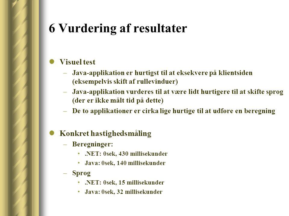 6 Vurdering af resultater Visuel test –Java-applikation er hurtigst til at eksekvere på klientsiden (eksempelvis skift af rullevinduer) –Java-applikation vurderes til at være lidt hurtigere til at skifte sprog (der er ikke målt tid på dette) –De to applikationer er cirka lige hurtige til at udføre en beregning Konkret hastighedsmåling –Beregninger:.NET: 0sek, 430 millisekunder Java: 0sek, 140 millisekunder –Sprog.NET: 0sek, 15 millisekunder Java: 0sek, 32 millisekunder
