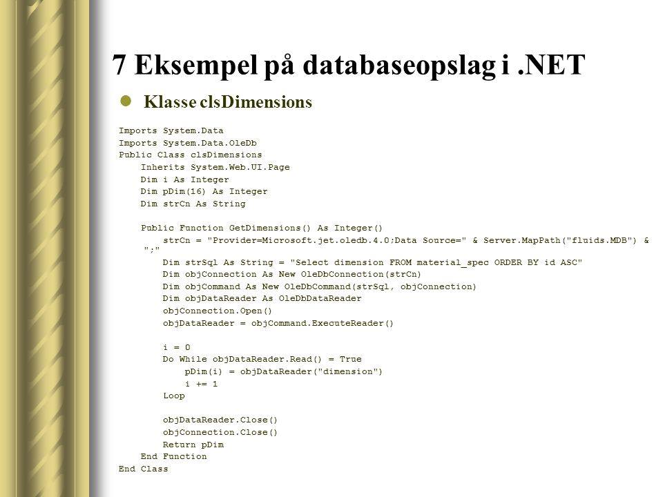 7 Eksempel på databaseopslag i.NET Klasse clsDimensions Imports System.Data Imports System.Data.OleDb Public Class clsDimensions Inherits System.Web.UI.Page Dim i As Integer Dim pDim(16) As Integer Dim strCn As String Public Function GetDimensions() As Integer() strCn = Provider=Microsoft.jet.oledb.4.0;Data Source= & Server.MapPath( fluids.MDB ) & ; Dim strSql As String = Select dimension FROM material_spec ORDER BY id ASC Dim objConnection As New OleDbConnection(strCn) Dim objCommand As New OleDbCommand(strSql, objConnection) Dim objDataReader As OleDbDataReader objConnection.Open() objDataReader = objCommand.ExecuteReader() i = 0 Do While objDataReader.Read() = True pDim(i) = objDataReader( dimension ) i += 1 Loop objDataReader.Close() objConnection.Close() Return pDim End Function End Class