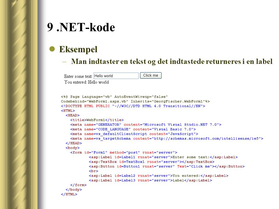 9.NET-kode Eksempel –Man indtaster en tekst og det indtastede returneres i en label <%@ Page Language= vb AutoEventWireup= false Codebehind= WebForm1.aspx.vb Inherits= GeorgFischer.WebForm1 %> WebForm1 Enter some text: You entered: Label