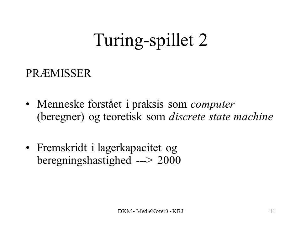 DKM - MedieNoter3 - KBJ11 Turing-spillet 2 PRÆMISSER Menneske forstået i praksis som computer (beregner) og teoretisk som discrete state machine Fremskridt i lagerkapacitet og beregningshastighed ---> 2000