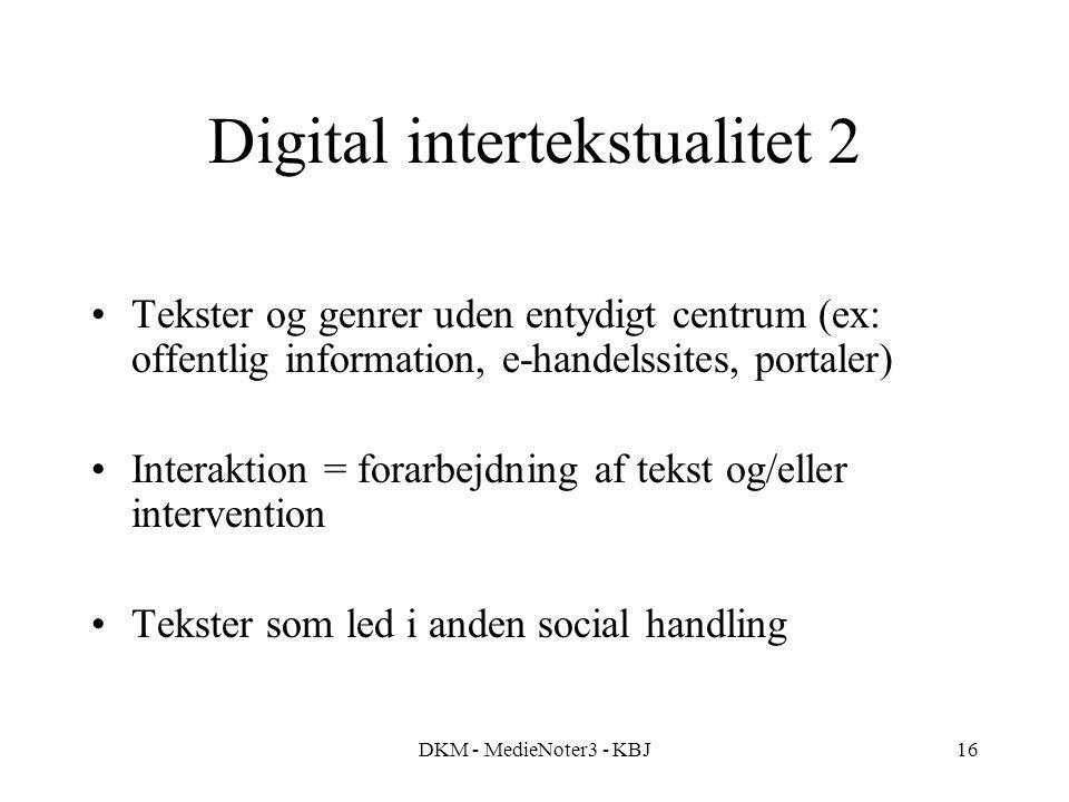 DKM - MedieNoter3 - KBJ16 Digital intertekstualitet 2 Tekster og genrer uden entydigt centrum (ex: offentlig information, e-handelssites, portaler) Interaktion = forarbejdning af tekst og/eller intervention Tekster som led i anden social handling