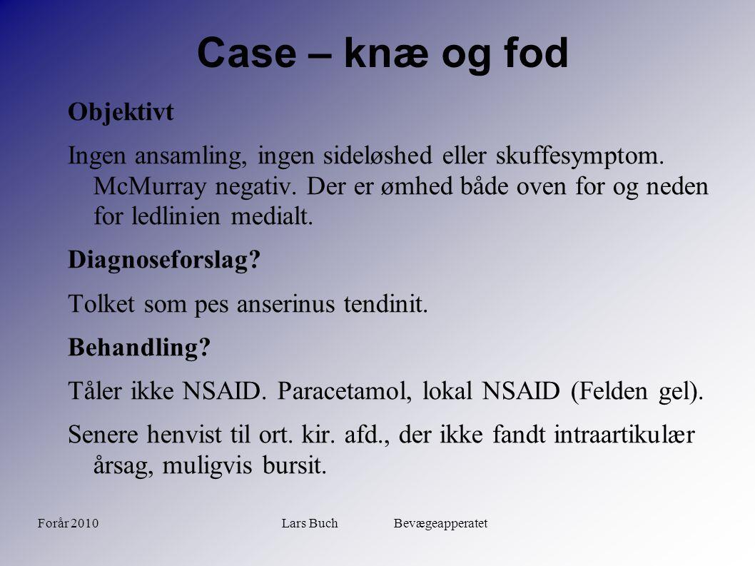 Forår 2010Lars Buch Bevægeapperatet Case – knæ og fod Konsultation (ved tidligere lejlighed) Tiltagende smerter under hø hæl igennem nogle uger.