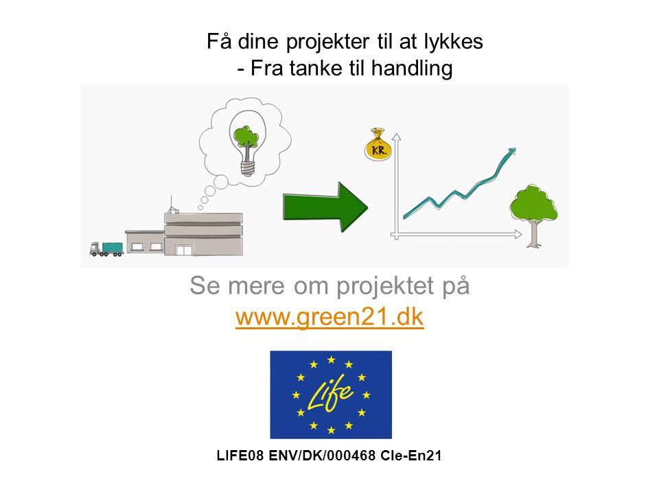 Se mere om projektet på www.green21.dk www.green21.dk Få dine projekter til at lykkes - Fra tanke til handling LIFE08 ENV/DK/000468 Cle-En21