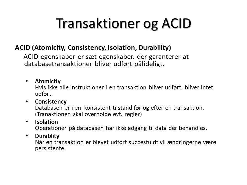 Transaktioner og ACID ACID (Atomicity, Consistency, Isolation, Durability) ACID-egenskaber er sæt egenskaber, der garanterer at databasetransaktioner bliver udført pålideligt.