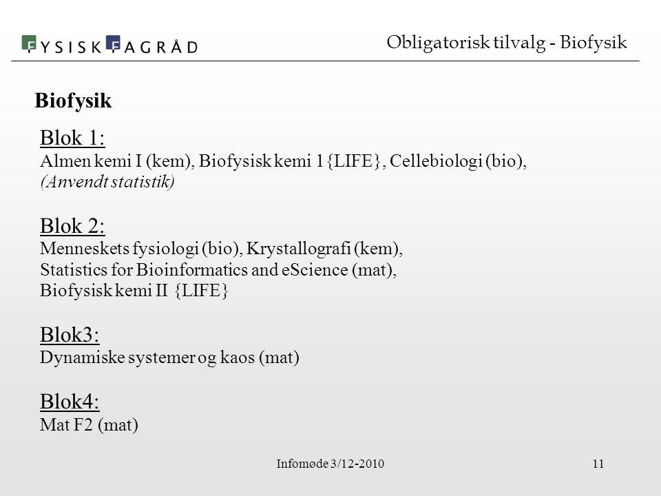Infomøde 3/12-201011 Obligatorisk tilvalg - Biofysik Blok 1: Almen kemi I (kem), Biofysisk kemi 1{LIFE}, Cellebiologi (bio), (Anvendt statistik) Blok 2: Menneskets fysiologi (bio), Krystallografi (kem), Statistics for Bioinformatics and eScience (mat), Biofysisk kemi II {LIFE} Blok3: Dynamiske systemer og kaos (mat) Blok4: Mat F2 (mat) Biofysik