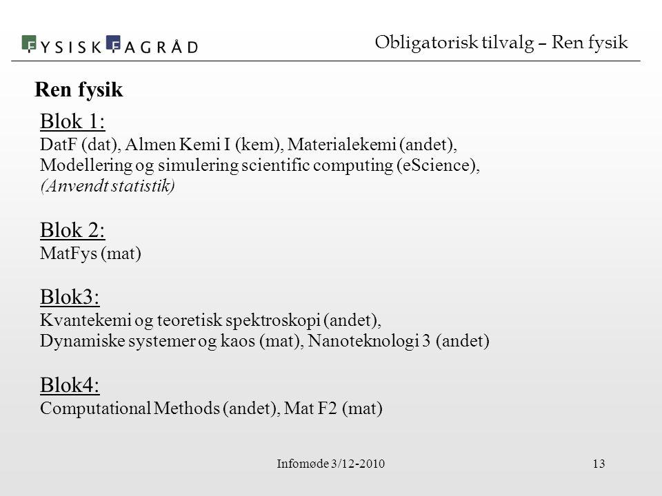Infomøde 3/12-201013 Obligatorisk tilvalg – Ren fysik Blok 1: DatF (dat), Almen Kemi I (kem), Materialekemi (andet), Modellering og simulering scientific computing (eScience), (Anvendt statistik) Blok 2: MatFys (mat) Blok3: Kvantekemi og teoretisk spektroskopi (andet), Dynamiske systemer og kaos (mat), Nanoteknologi 3 (andet) Blok4: Computational Methods (andet), Mat F2 (mat) Ren fysik