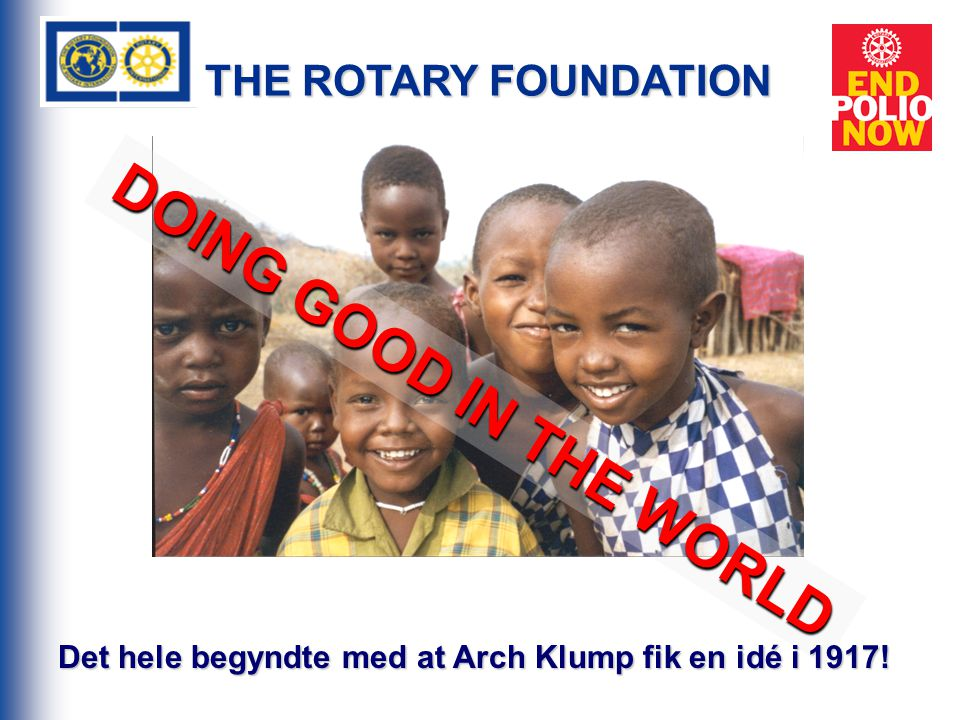THE ROTARY FOUNDATION DOING GOOD IN THE WORLD Det hele begyndte med at Arch Klump fik en idé i 1917!