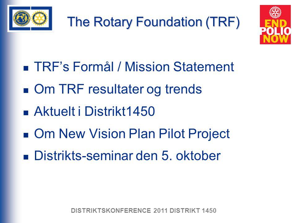 The Rotary Foundation (TRF) TRF's Formål / Mission Statement Om TRF resultater og trends Aktuelt i Distrikt1450 Om New Vision Plan Pilot Project Distrikts-seminar den 5.