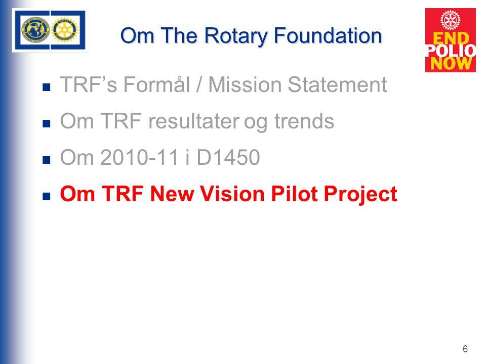 6 Om The Rotary Foundation TRF's Formål / Mission Statement Om TRF resultater og trends Om 2010-11 i D1450 Om TRF New Vision Pilot Project