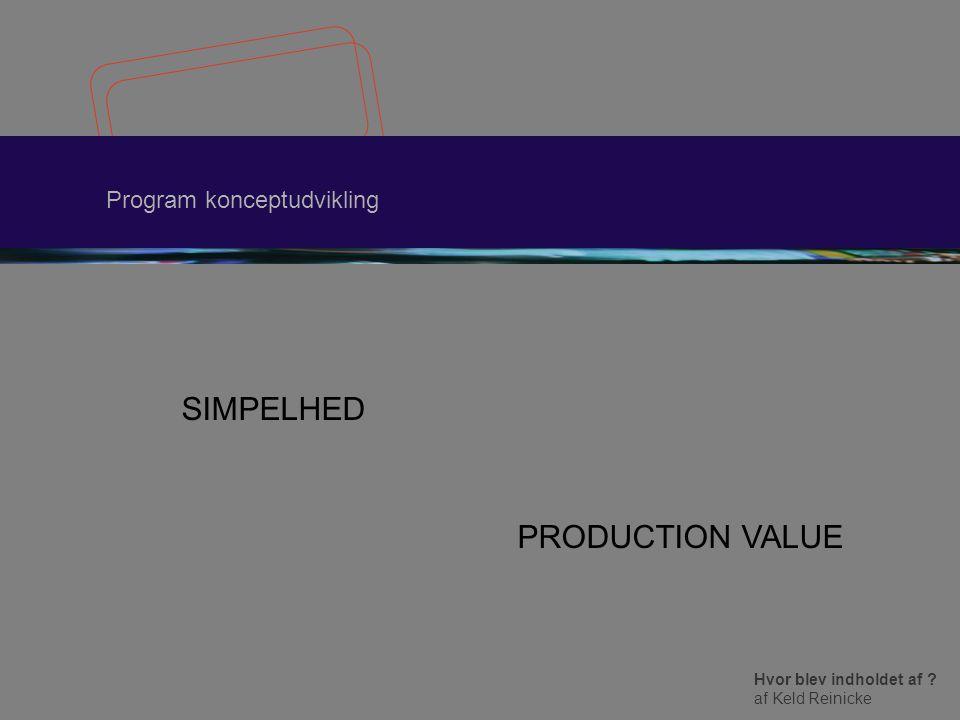 Hvor blev indholdet af af Keld Reinicke Program konceptudvikling SIMPELHED PRODUCTION VALUE
