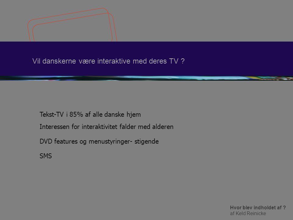 Hvor blev indholdet af . af Keld Reinicke Vil danskerne være interaktive med deres TV .