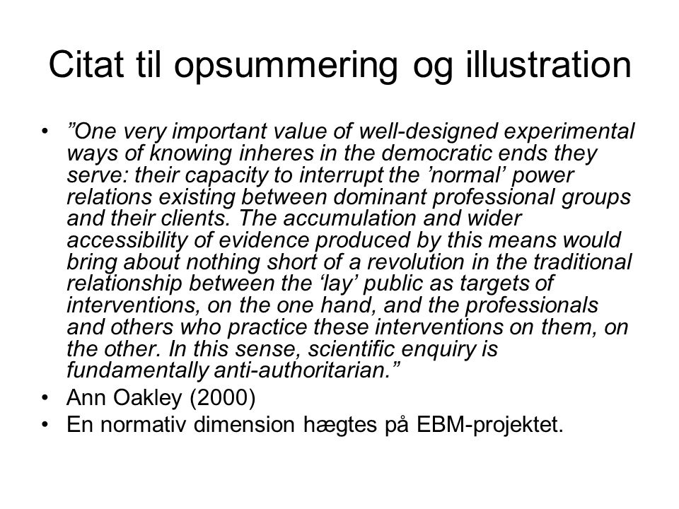 Citat til opsummering og illustration One very important value of well-designed experimental ways of knowing inheres in the democratic ends they serve: their capacity to interrupt the 'normal' power relations existing between dominant professional groups and their clients.