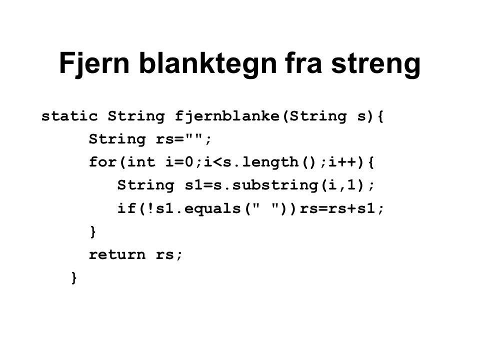 Fjern blanktegn fra streng static String fjernblanke(String s){ String rs= ; for(int i=0;i<s.length();i++){ String s1=s.substring(i,1); if(!s1.equals( ))rs=rs+s1; } return rs; }