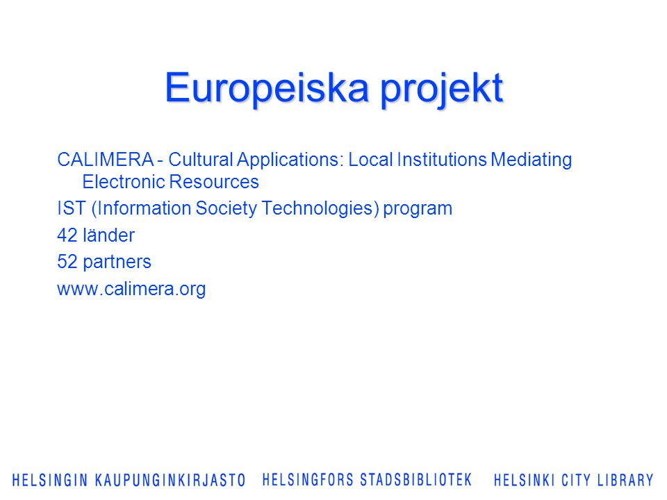 Europeiska projekt CALIMERA - Cultural Applications: Local Institutions Mediating Electronic Resources IST (Information Society Technologies) program 42 länder 52 partners www.calimera.org