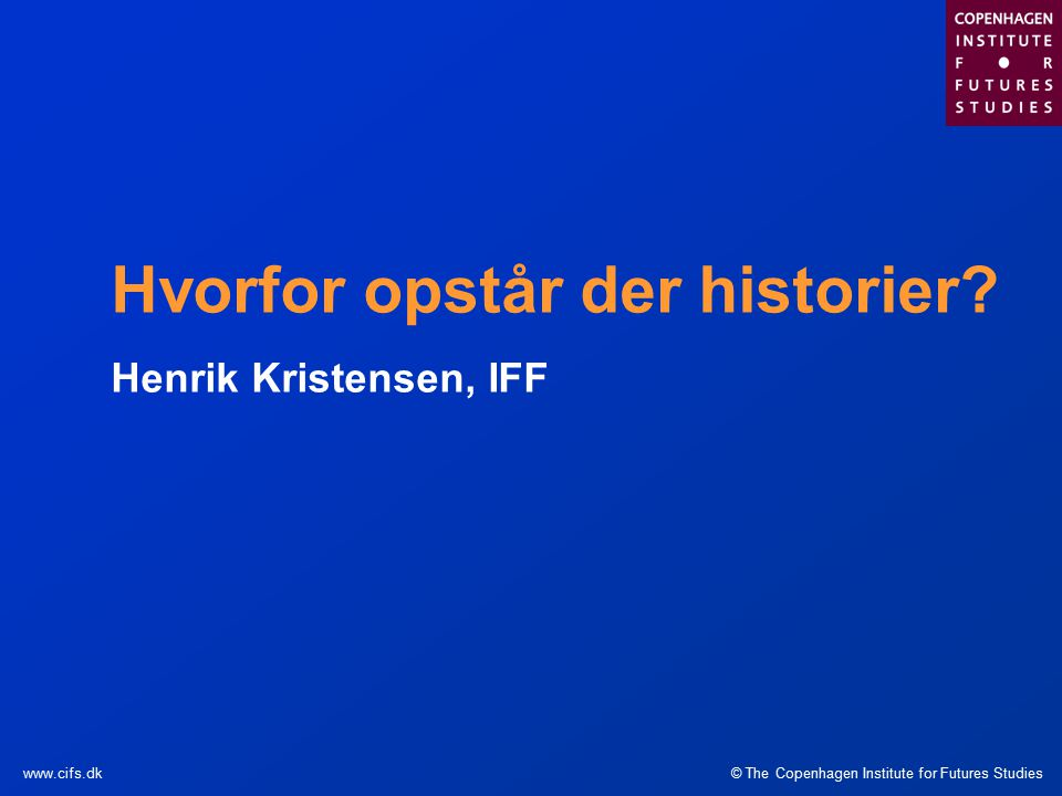 © The Copenhagen Institute for Futures Studieswww.cifs.dk Hvorfor opstår der historier.