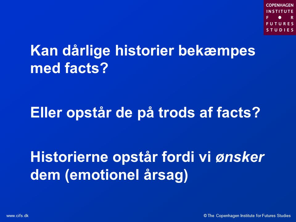 © The Copenhagen Institute for Futures Studieswww.cifs.dk Kan dårlige historier bekæmpes med facts.