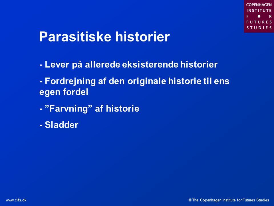© The Copenhagen Institute for Futures Studieswww.cifs.dk Parasitiske historier - Lever på allerede eksisterende historier - Fordrejning af den originale historie til ens egen fordel - Farvning af historie - Sladder