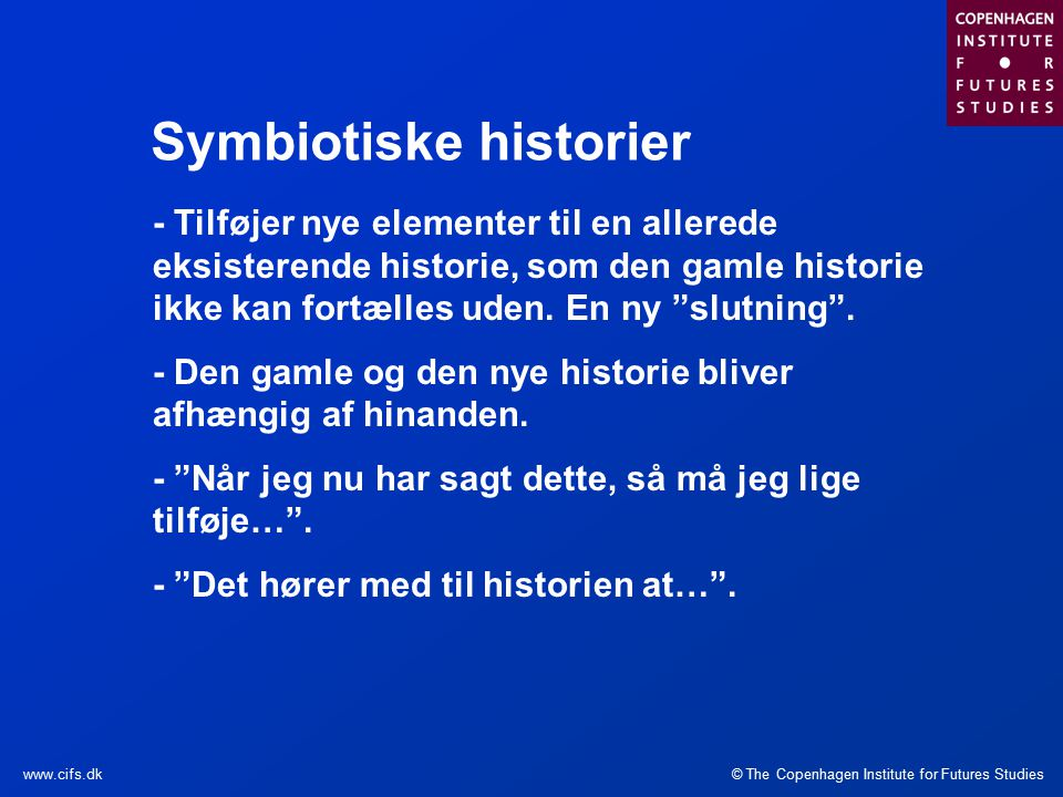 © The Copenhagen Institute for Futures Studieswww.cifs.dk Symbiotiske historier - Tilføjer nye elementer til en allerede eksisterende historie, som den gamle historie ikke kan fortælles uden.
