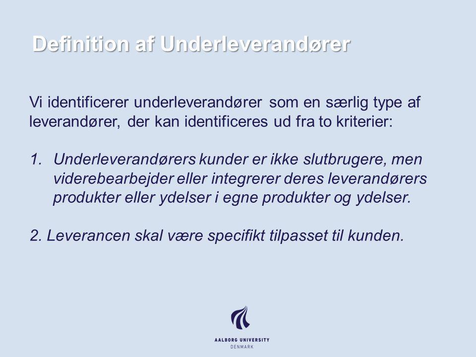 Definition af Underleverandører Vi identificerer underleverandører som en særlig type af leverandører, der kan identificeres ud fra to kriterier: 1.Underleverandørers kunder er ikke slutbrugere, men viderebearbejder eller integrerer deres leverandørers produkter eller ydelser i egne produkter og ydelser.