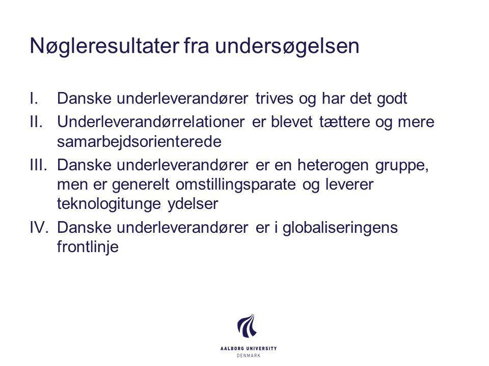 Nøgleresultater fra undersøgelsen I.Danske underleverandører trives og har det godt II.Underleverandørrelationer er blevet tættere og mere samarbejdsorienterede III.Danske underleverandører er en heterogen gruppe, men er generelt omstillingsparate og leverer teknologitunge ydelser IV.Danske underleverandører er i globaliseringens frontlinje