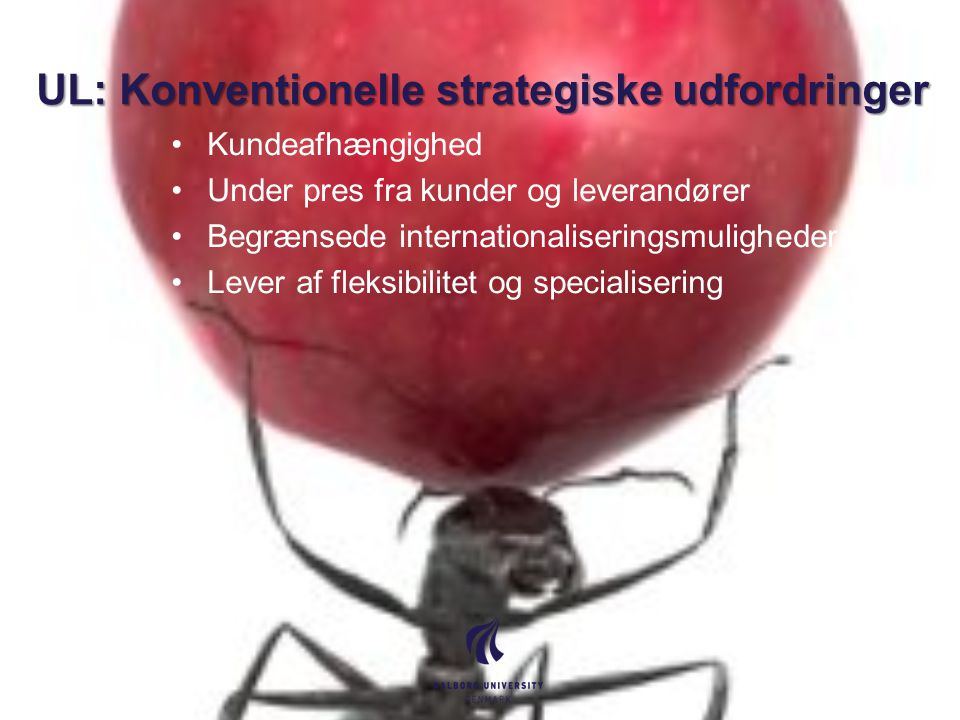 UL: Konventionelle strategiske udfordringer Kundeafhængighed Under pres fra kunder og leverandører Begrænsede internationaliseringsmuligheder Lever af fleksibilitet og specialisering