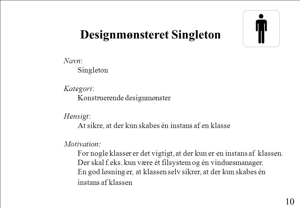 10 Navn: Singleton Kategori: Konstruerende designmønster Hensigt: At sikre, at der kun skabes én instans af en klasse Motivation: For nogle klasser er det vigtigt, at der kun er en instans af klassen.
