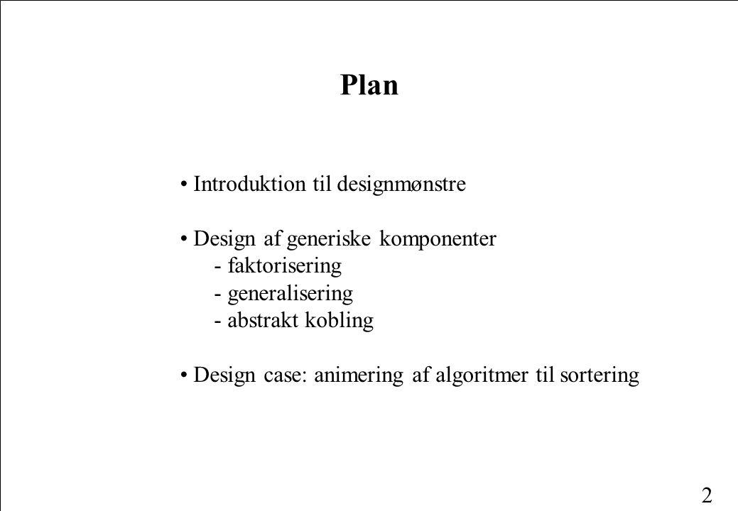 2 Plan Introduktion til designmønstre Design af generiske komponenter - faktorisering - generalisering - abstrakt kobling Design case: animering af algoritmer til sortering
