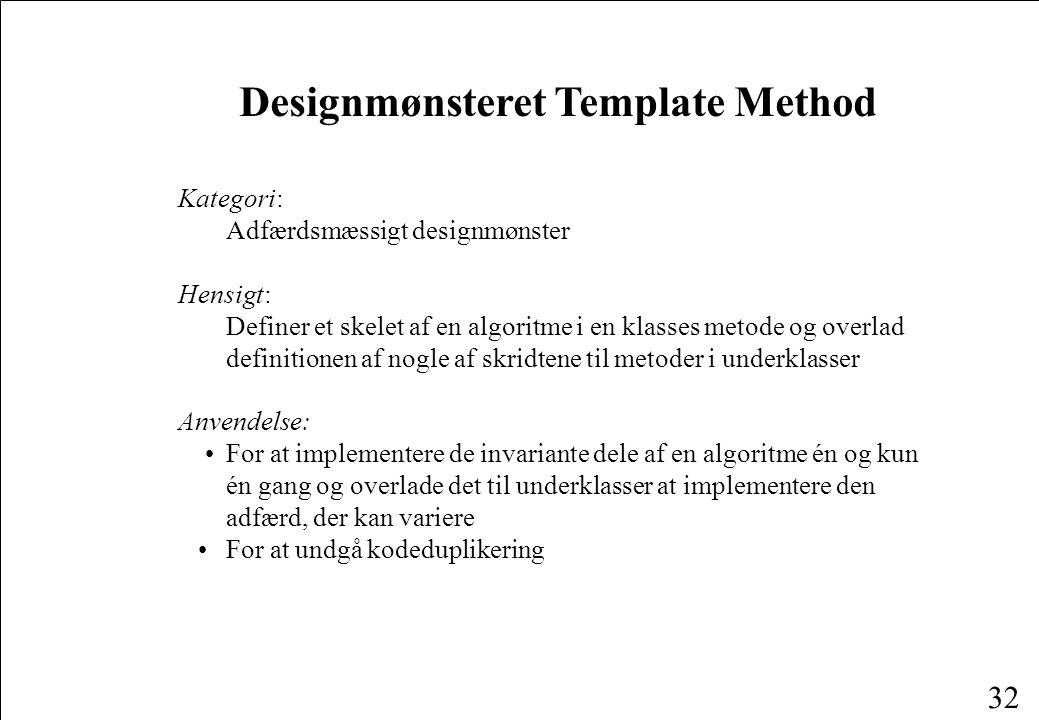 32 Designmønsteret Template Method Kategori: Adfærdsmæssigt designmønster Hensigt: Definer et skelet af en algoritme i en klasses metode og overlad definitionen af nogle af skridtene til metoder i underklasser Anvendelse: For at implementere de invariante dele af en algoritme én og kun én gang og overlade det til underklasser at implementere den adfærd, der kan variere For at undgå kodeduplikering