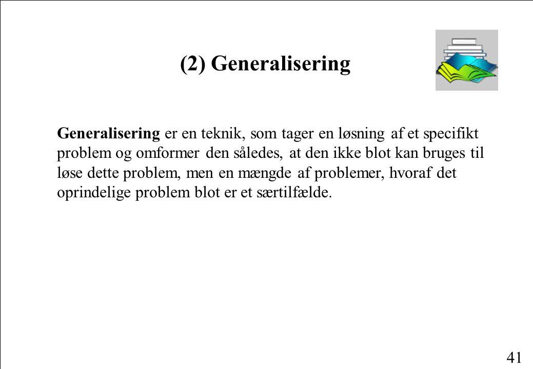 41 (2) Generalisering Generalisering er en teknik, som tager en løsning af et specifikt problem og omformer den således, at den ikke blot kan bruges til løse dette problem, men en mængde af problemer, hvoraf det oprindelige problem blot er et særtilfælde.