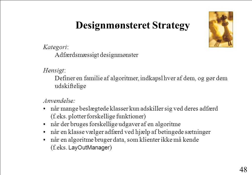 48 Designmønsteret Strategy Kategori: Adfærdsmæssigt designmønster Hensigt: Definer en familie af algoritmer, indkapsl hver af dem, og gør dem udskiftelige Anvendelse: når mange beslægtede klasser kun adskiller sig ved deres adfærd (f.eks.