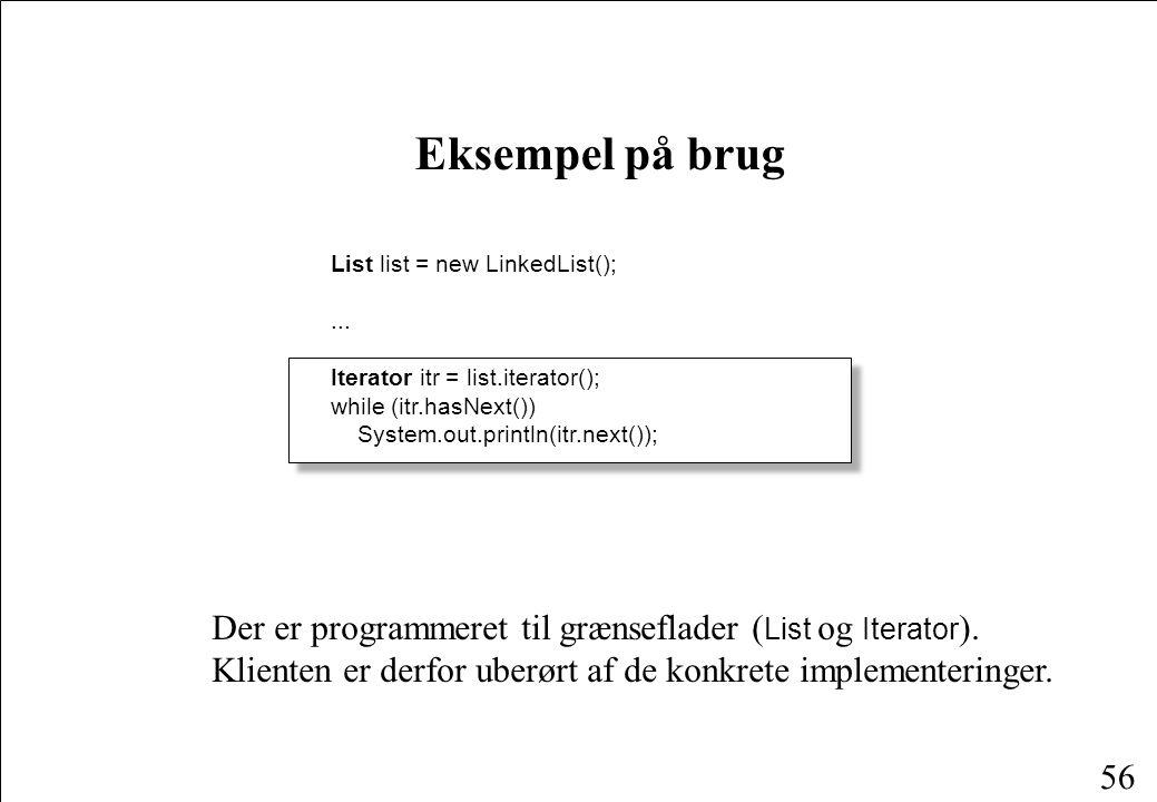 56 Eksempel på brug List list = new LinkedList();...