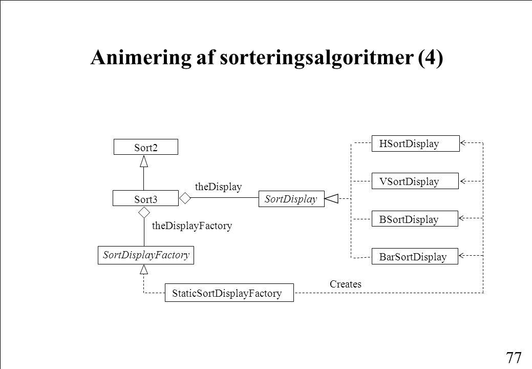 77 Animering af sorteringsalgoritmer (4) SortDisplay Sort3 Sort2 theDisplay StaticSortDisplayFactory SortDisplayFactory HSortDisplay VSortDisplay BSortDisplay BarSortDisplay Creates theDisplayFactory
