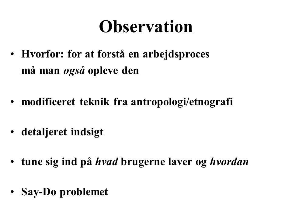 Observation Hvorfor: for at forstå en arbejdsproces må man også opleve den modificeret teknik fra antropologi/etnografi detaljeret indsigt tune sig ind på hvad brugerne laver og hvordan Say-Do problemet