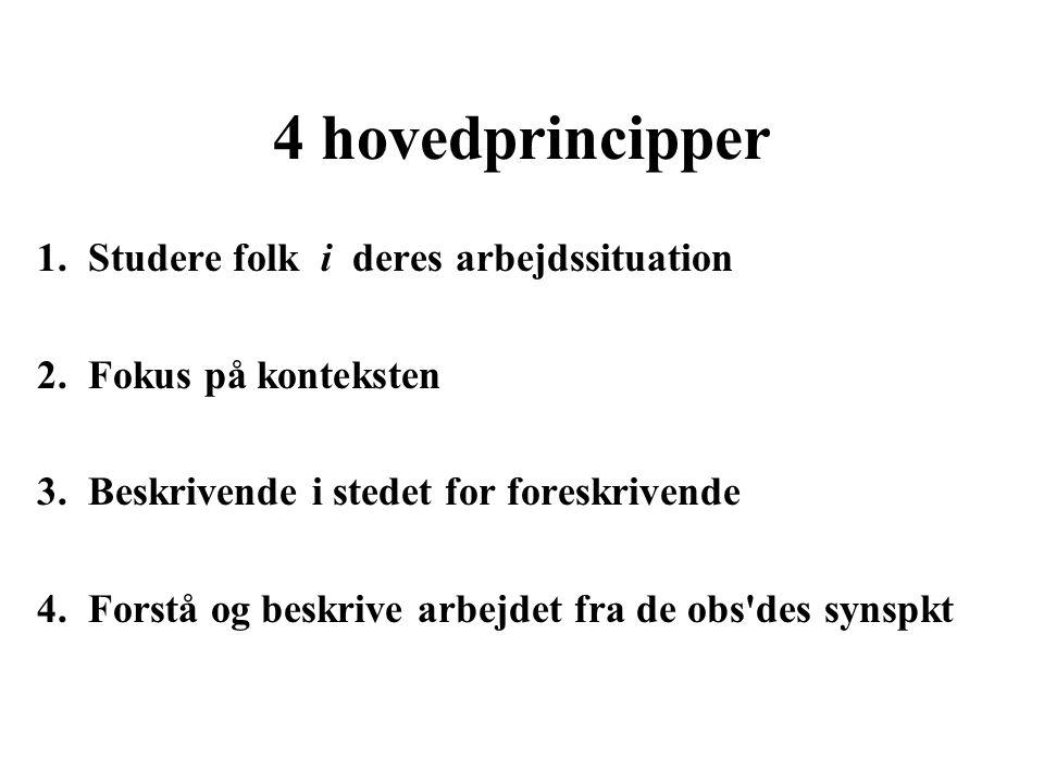 4 hovedprincipper 1. Studere folk i deres arbejdssituation 2.